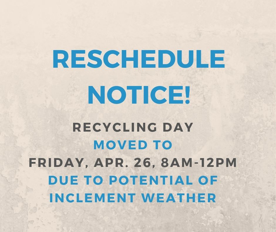 RESCHEDULE NOTICE Recycling Day moved to Friday April 26 8am-12pm due to potential of inclement weat